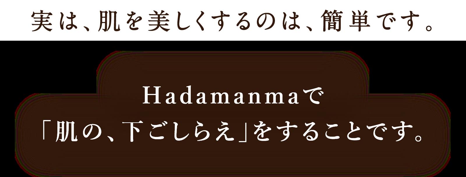 実は、肌を美しくするのは、簡単です。Hadamanmaで「肌の、下ごしらえ」をすることです。