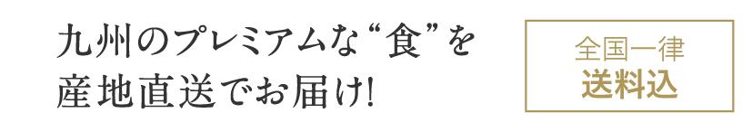"""九州のプレミアムな""""食""""を産地直送でお届け! 全国一律送料込み"""