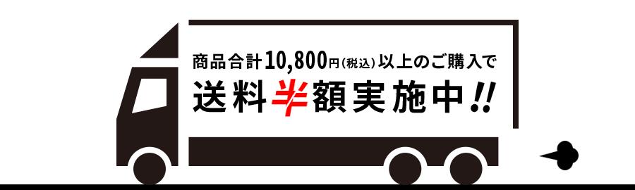 商品合計10,800円(税込)以上のご購入で送料半額実施中!!