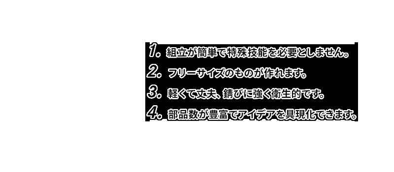 1.組立が簡単で特殊技能を必要としません。 2.フリーサイズのものが作れます。 3.軽くて丈夫、錆びに強く衛生的です。 4.部品数が豊富でアイデアを具現化できます。
