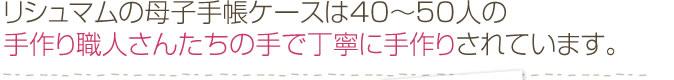 リシュマムの母子手帳ケースは40〜50人の手作り職人さんたちの手で丁寧に手作りされています。