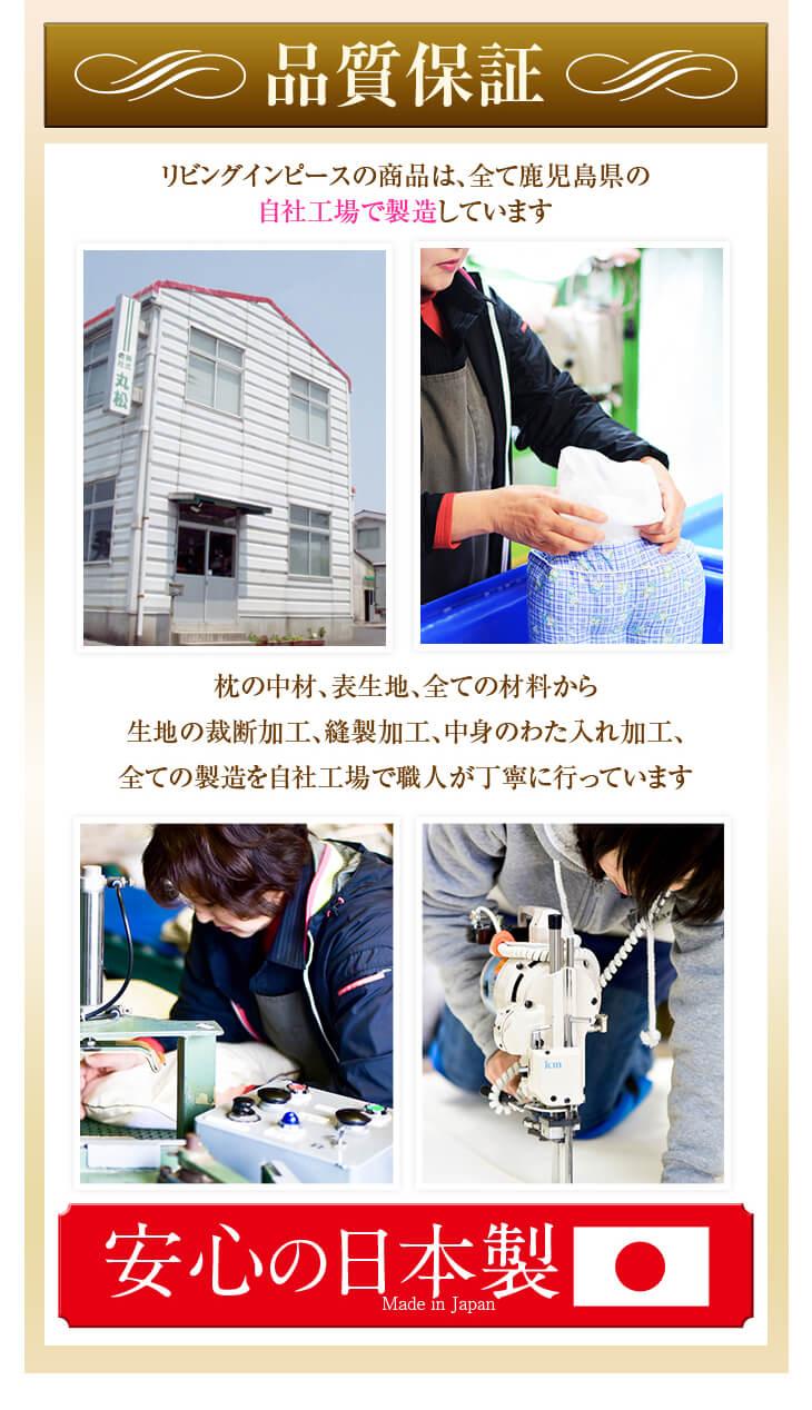 品質保証 リビングインピースの商品は、全て鹿児島県の自社工場で製造しています 枕の中材、表生地、全ての材料から生地の裁断加工、縫製加工、中身のわた入れ加工、全ての製造を自社工場で職人が丁寧に行っています 安心の日本製