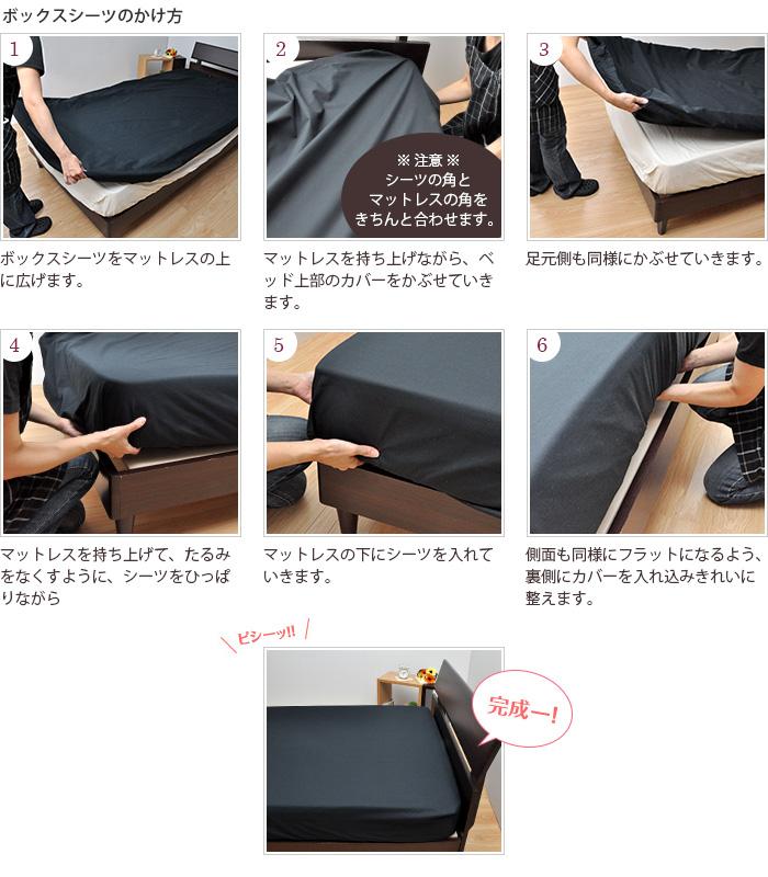 BOXシーツのかけかた:1.ボックスシーツをマットレスの上に広げます。 2.マットレスを持ち上げながら、ベッド上部のカバーをかぶせていきます。 3.足元側も同様にかぶせていきます。 4.マットレスを持ち上げて、たるみをなくすように、シーツをひっぱりながら 5.マットレスの下にシーツを入れていきます。 6.側面も同様にフラットになるよう、裏側にカバーを入れ込みきれいに整えます。 完成。