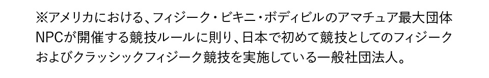 ※アメリカにおける、フィジーク・ビキニ・ボディビルのアマチュア最大団体NPCが開催する競技ルールに則り、日本で初めて競技としてのフィジークおよびクラッシックフィジーク競技を実施している一般社団法人。