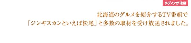 北海道のグルメを紹介するTV番組で「ジンギスカンといえば松尾」と多数の取材を受け放送されました。