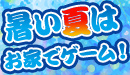 夏はじめました 熱い夏はお家でゲーム!巣ごもりゲーム特集!!