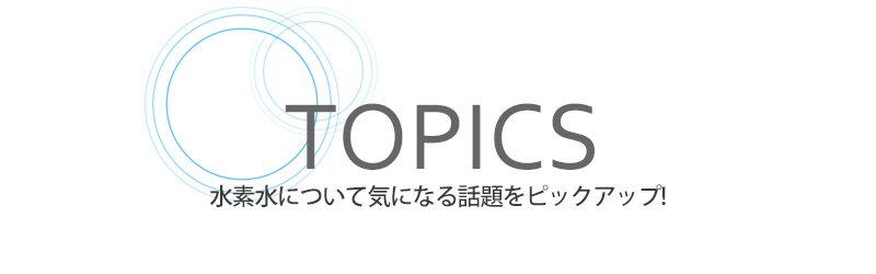 TOPICS 水素水について気になる話題をピックアップ!