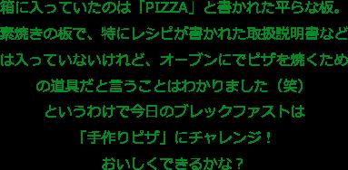 箱に入っていたのは「PIZZA」と書かれた平らな板。 素焼きの板で、特にレシピが書かれた取扱説明書などは入っていないけれど、オーブンにでピザを焼くための道具だと言うことはわかりました(笑) というわけで今日のブレックファストは「手作りピザ」にチャレンジ!おいしくできるかな?