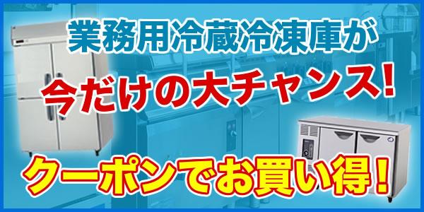 業務用冷蔵冷凍庫が今だけの大チャンス!