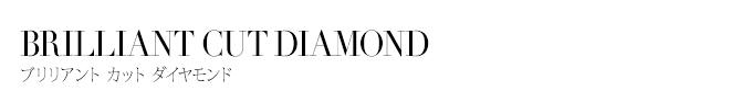 BRILLIANT CUT DIAMOND ブリリアント カット ダイヤモンド