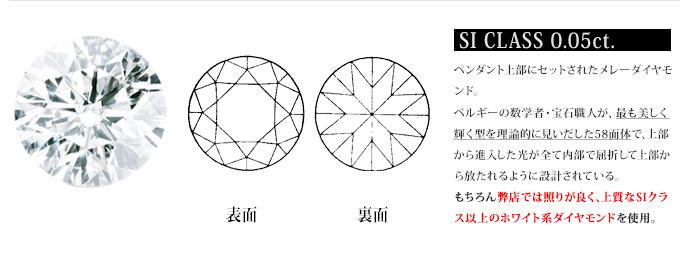 ペンダント上部にセットされたメレーダイヤモ ンド。 ベルギーの数学者・宝石職人が、最も美しく 輝く型を理論的に見いだした58面体で、上部 から進入した光が全て内部で屈折して上部か ら放たれるように設計されている。 もちろん弊店では照りが良く、上質なSIクラ ス以上のホワイト系ダイヤモンドを使用。
