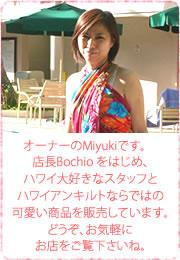 オーナーのMiyukiです。 店長Bochio をはじめ、ハワイ大好きなスタッフとハワイアンキルトならではの可愛い商品を販売しています。どうぞ、お気軽にお店をご覧下さいね。