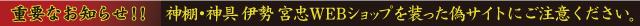 重要なお知らせ!!神棚・神具 伊勢 宮忠WEBショップを装った偽サイトにご注意ください。