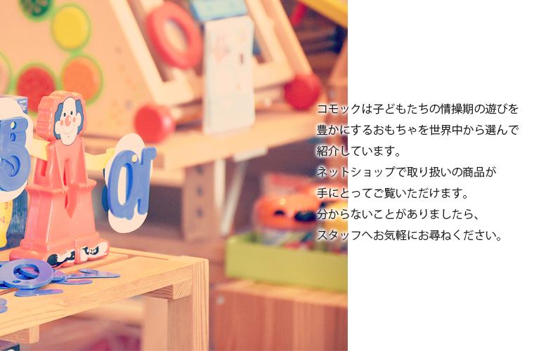 コモックは子どもたちの情操期の遊びを豊かにするおもちゃを世界中から選んで紹介しています。  ネットショップでお取り扱いの商品が手にとってご覧いただけます。  分からないことがありましたら、スタッフへお気軽にお尋ねください。