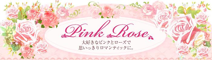 Pink Rose ピンクローズ 大好きなピンクとローズで思いっきりロマンティックに。