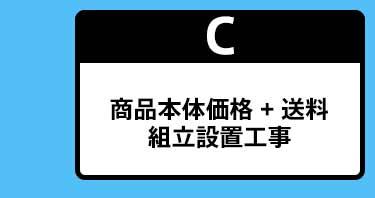 C:商品本体価格 + 送料+ 組立設置工事