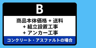 B:商品本体価格 + 送料+ 組立設置工事 + アンカー工事 コンクリート・アスファルトの場合