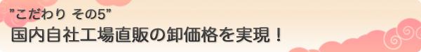 """""""こだわり その5"""" 国内自社工場直販の卸価格を実現!"""