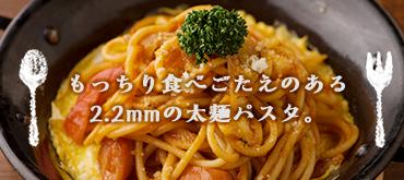 もっちり食べごたえのある 2.2mmの太麺パスタ。
