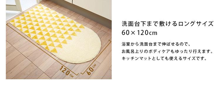 洗面台下まで敷けるロングサイズ60×120cm。浴室から洗面台まで伸ばせるので、お風呂上りのボディケアもゆったり行えます。キッチンマットとしても使えるサイズです。