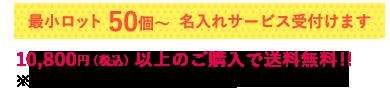 最小ロット50個〜 名入れサービス受付けます 10,800円(税込)以上のご購入で送料無料!! ※沖縄・一部離島は送料無料対象外です。