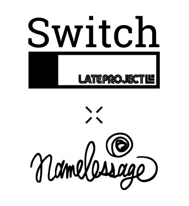 Switch LATE PROJECT × namelessage