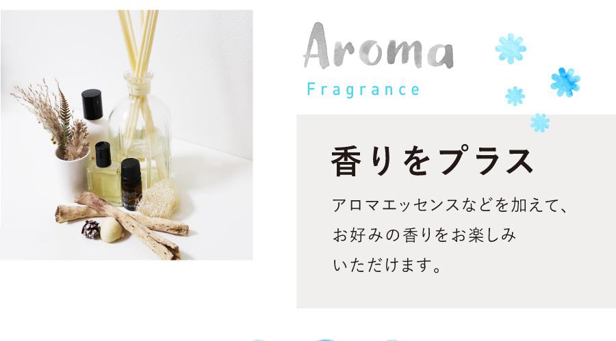 アロマエッセンスなどを加えて、お好みの香りをお楽しみいただけます。