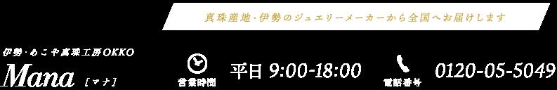 伊勢・あこや真珠工房OKKO Mana[マナ] 営業時間:平日9:00-18:00 電話番号:0120-05-5049 真珠産地・伊勢のジュエリーメーカーから全国へお届けします