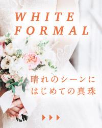 WHITE FORMAL 晴れのシーンにはじめての真珠