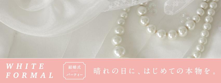 WHITE FORMAL 結婚式・パーティー、晴れの日に、はじめての本物を。