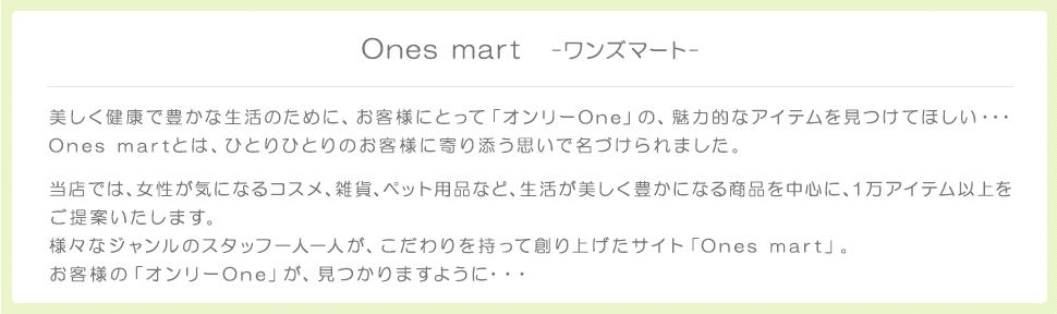 Ones mart -ワンズマート- 美しく健康で豊かな生活のために、お客様にとって「オンリーOne」の、魅力的なアイテムを見つけてほしい・・・ Ones martとは、ひとりひとりのお客様に寄り添う思いで名づけられました。 当店では、女性が気になるコスメ、雑貨、ペット用品など、生活が美しく豊かになる商品を中心に、1万アイテム以上をご提案いたします。 様々なジャンルのスタッフ一人一人が、こだわりを持って創り上げたサイト「Ones mart」。 お客様の「オンリーOne」が、見つかりますように・・・