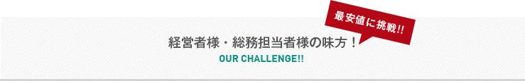 経営者様・総務担当者様の味方! OUR challenge!! 最安値に挑戦!!
