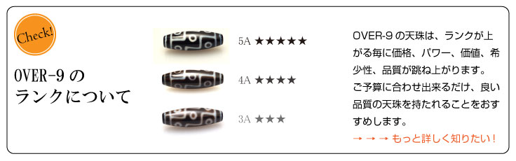 OVER-9のランクについて:OVER-9の天珠は、ランクが上がる毎に価格、パワー、価値、希少性、品質が跳ね上がります。ご予算に合わせ出来るだけ、良い品質の天珠を持たれることをおすすめします。