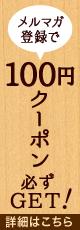 メルマガ 登録で お買い上げで すぐに使えるお得な 100円クーポン 必ず GET! 詳細はこちら
