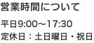 営業時間について 平日9:00~17:30 定休日:土日曜日・祝日