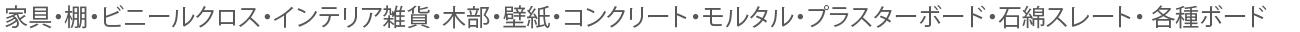 家具・棚・ビニールクロス・インテリア雑貨・木部・壁紙・コンクリート・モルタル・プラスターボード・石綿スレート・ 各種ボード。