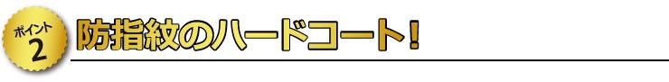 【ポイント2】 防指紋のハードコート!