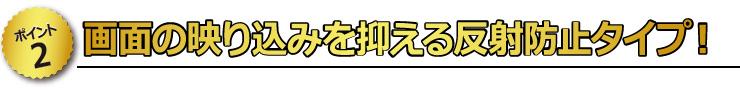 【ポイント2】 画面の映り込みを抑える反射防止タイプ!