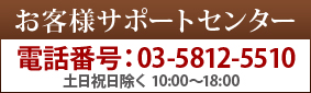 お客様サポートセンター電話番号:03-5812-5510土日祝日除く 10:00〜18:00