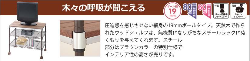 19mm 圧迫感を感じさせない細身の19mmポールタイプ天然木で作られたウッドシェルフは、無機質になりがちなスチールラックにぬくもりを与えてくれます。スチール部分はブラウンカラーの特別仕様でインテリア性の高さが売りです