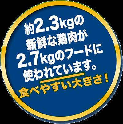 約2.3kg新鮮な鶏肉が2.7kgのフードに使われています。食べやすい大きさ