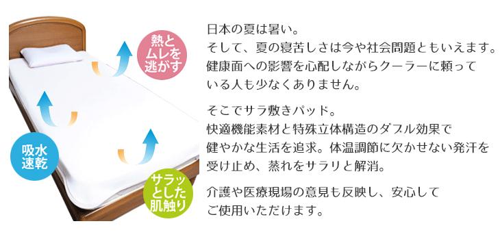 日本の夏は暑い。そして、夏の寝苦しさは今や社会問題ともいえます。健康面への影響を心配しながらクーラーに頼っている人も少なくありません。そこでサラ敷きパッド。快適機能素材と特殊立体構造のダブル効果で健やかな生活を追求。体温調節に欠かせない発汗を受け止め、蒸れをサラリと解消。介護や医療現場の意見も反映し、安心してご使用いただけます。