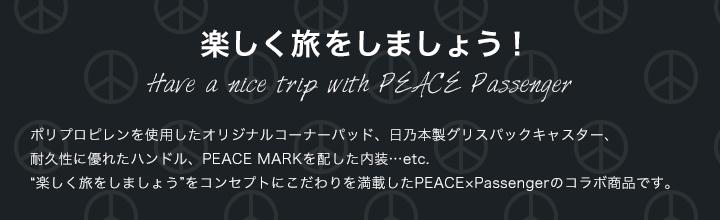 楽しく旅をしましょう!Have a nice trip with PEACE Passenger ポリプロピレンを使用したオリジナルコーナーパッド、日乃本製グリスパックキャスター、耐久性に優れたハンドル、PEACE MARKを配したライニングに使いやすい内装仕様…etc. 『楽しく旅をしましょう』をコンセプトにこだわりを満載したPEACE×Passengerのコラボ商品です。