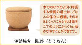 伊賀焼 長谷製陶 陶珍(とうちん)小 永谷園 木のおひつのように呼吸する伊賀の粗土は、ごはんの保存に最適。そのままレンジにかければ炊きたてのようにふっくらと温めなおすことができます。