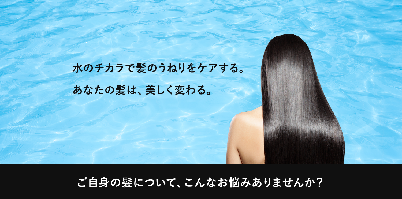 水のチカラで髪のうねりをケアする。あなたの髪は、美しく変わる。
