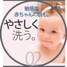 敏感な赤ちゃんの肌も、やさしく洗う。