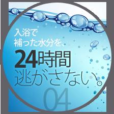 入浴で補った水分を、24時間逃さない。