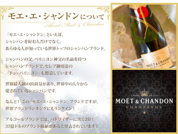 モエ・エ・シャンドンについて 「モエ・エ・シャンドン」といえば、シャンパンを好む人だけでなく、あらゆる人が知っている世界トップのシャンパンブランド。シャンパンの父、ペリニヨン神父の名前を持つシャンパンブランドで、セレブ御用達の「ドン・ペリニヨン」も製造しています。世界最大級の出荷量があり、世界中の人々から愛されているシャンパンです。なんと! この「モエ・エ・シャンドン」ブランドですが、世界ブランドランキングにもランクイン!アルコールブランドでは、バドワイザーに次ぐ2位!37億ドルのブランド価値があると発表されています!