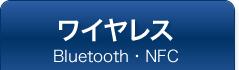ワイヤレス Bluetooth・NFC