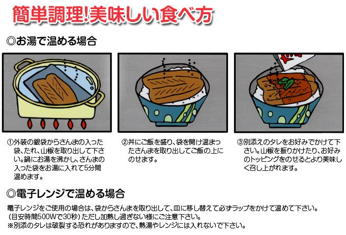 簡単調理!美味しい食べ方 ◎お湯で温める場合 1外装の銀袋からさんまの入った  袋、たれ、山椒を取り出して下さ  い。鍋にお湯を沸かし、さんまの  入った袋をお湯に入れて5分間  温めます。  2丼にご飯を盛り、袋を開け温まっ  たさんまを取り出してご飯の上に  のせます。  3別添えのタレをお好みでかけて下  さい。山椒を振りかけたり、お好み  のトッピングをのせるとより美味し  く召し上がれます。  ◎電子レンジで温める場合  電子レンジをご使用の場合は、袋からさんまを取り出して、皿に移し替えて必ずラップをかけて温めて下さい。 (目安時間500Wで30秒)ただし加熱し過ぎない様にご注意下さい。 ※別添のタレは破裂する恐れがありますので、熱湯やレンジには入れないで下さい。
